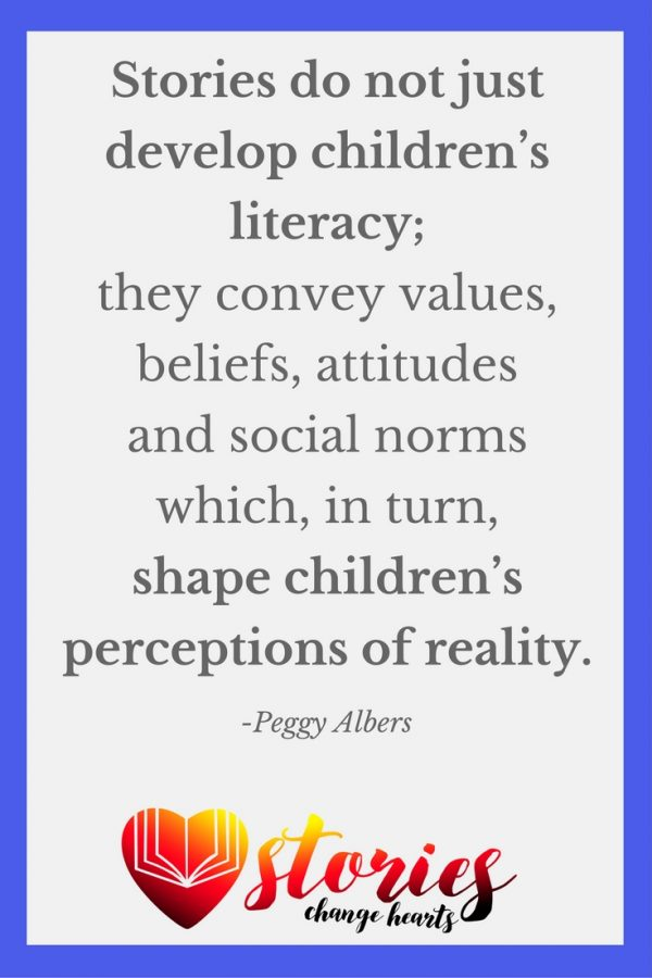 Scholars have found that stories have a strong influence on children's understanding of cultural and gender roles. Stories do not just develop children's literacy; they convey values, beliefs, attitudes and social norms which, in turn, shape children's perceptions of reality. (Peggy Albers)